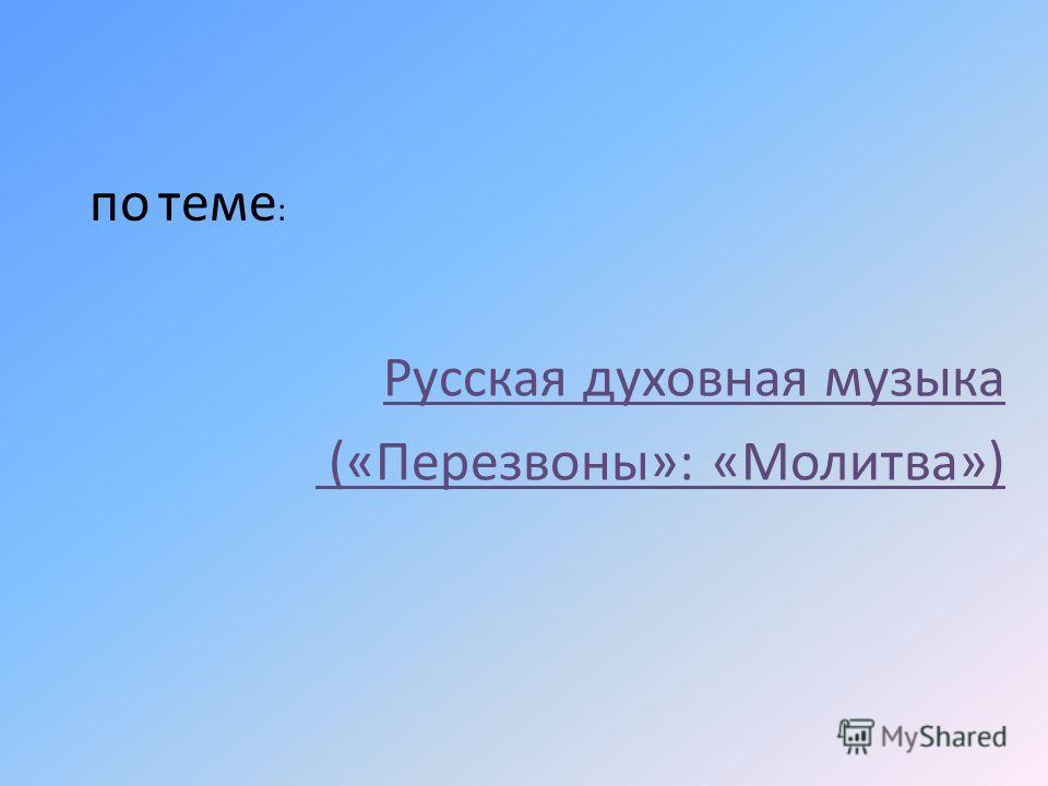 по теме : Русская духовная музыка («Перезвоны»: «Молитва»)
