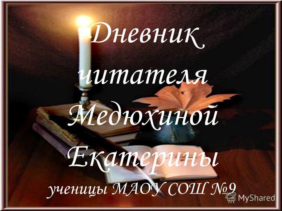 Дневник читателя Медюхиной Екатерины ученицы МАОУ СОШ 9