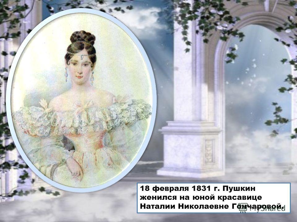 18 февраля 1831 г. Пушкин женился на юной красавице Наталии Николаевне Гончаровой.