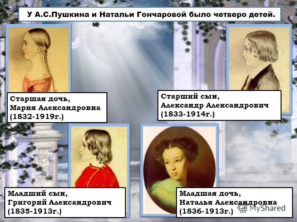 Старшая дочь, Мария Александровна (1832-1919 г.) Старший сын, Александр Александрович (1833-1914 г.) Младший сын, Григорий Александрович (1835-1913 г.) Младшая дочь, Наталья Александровна (1836-1913 г.) У А.С.Пушкина и Натальи Гончаровой было четверо