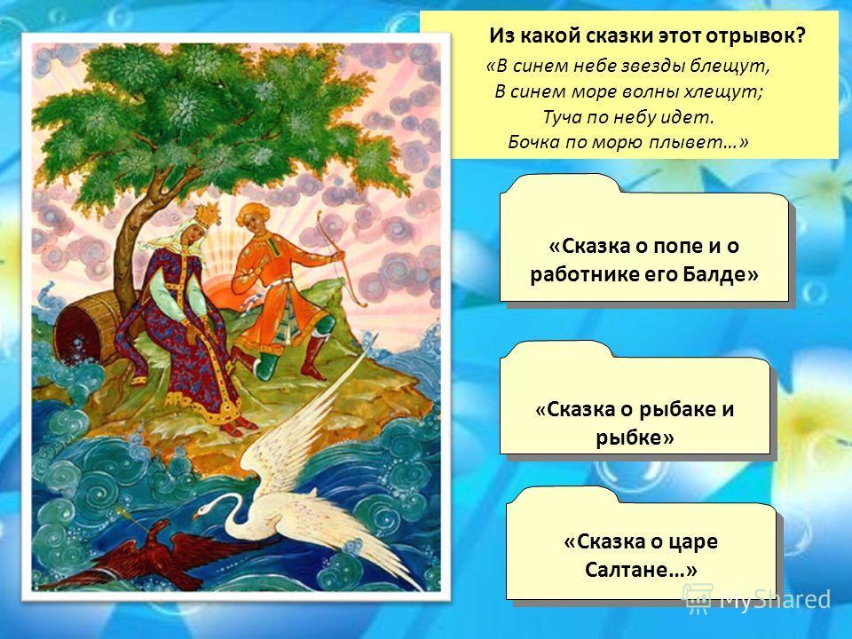 Из какой сказки этот отрывок? «В синем небе звезды блещут, В синем море волны хлещут; Туча по небу идет. Бочка по морю плывет…» « Сказка о рыбаке и рыбке» « Сказка о рыбаке и рыбке» «Сказка о царе Салтане…» «Сказка о царе Салтане…» «Сказка о попе и о