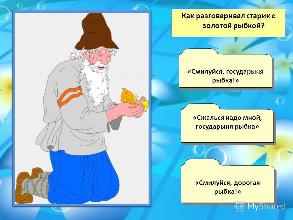Как разговаривал старик с золотой рыбкой? «Сжалься надо мной, государыня рыбка» «Сжалься надо мной, государыня рыбка» «Смилуйся, государыня рыбка!» «Смилуйся, государыня рыбка!» «Смилуйся, дорогая рыбка!» «Смилуйся, дорогая рыбка!»