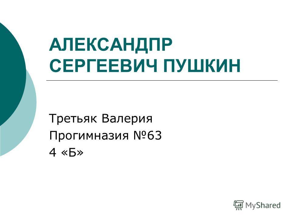 АЛЕКСАНДПР СЕРГЕЕВИЧ ПУШКИН Третьяк Валерия Прогимназия 63 4 «Б»