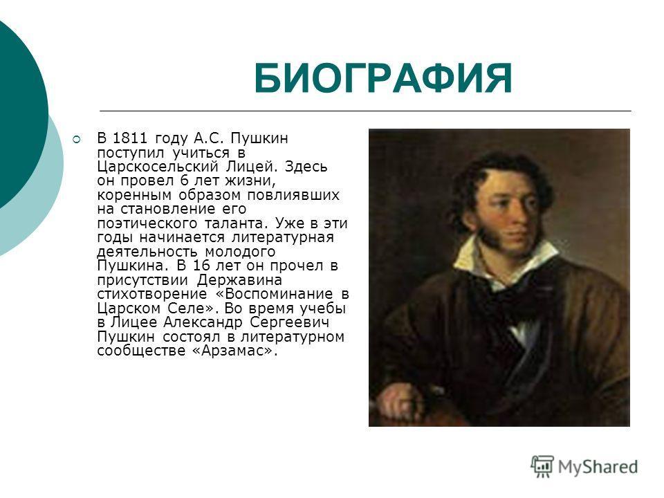 БИОГРАФИЯ В 1811 году А.С. Пушкин поступил учиться в Царскосельский Лицей. Здесь он провел 6 лет жизни, коренным образом повлиявших на становление его поэтического таланта. Уже в эти годы начинается литературная деятельность молодого Пушкина. В 16 ле