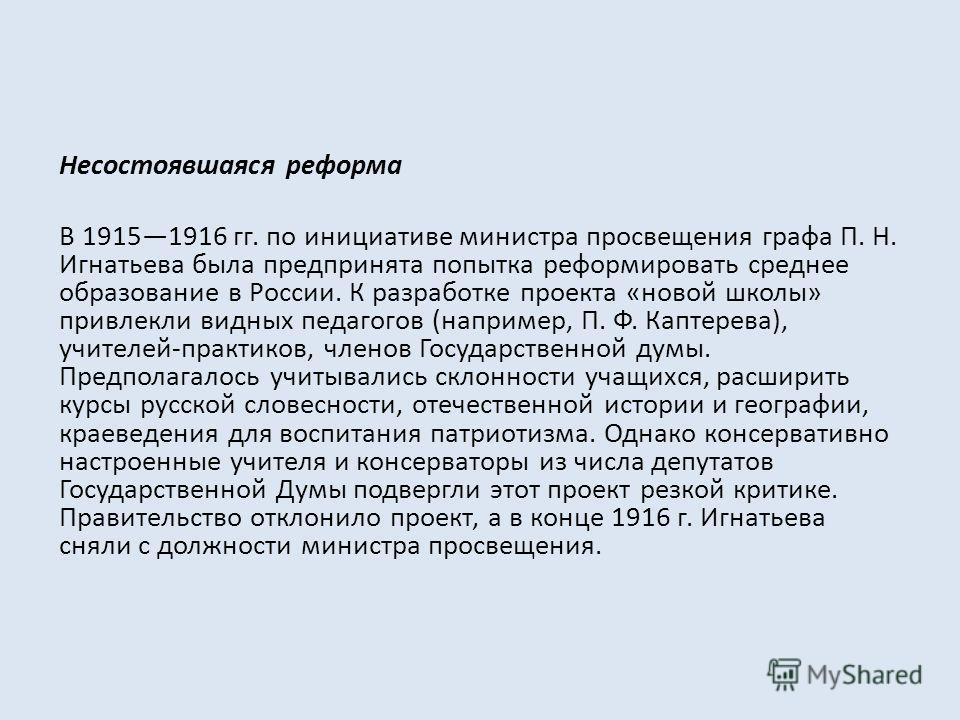 Несостоявшаяся реформа В 19151916 гг. по инициативе министра просвещения графа П. Н. Игнатьева была предпринята попытка реформировать среднее образование в России. К разработке проекта «новой школы» привлекли видных педагогов (например, П. Ф. Каптере