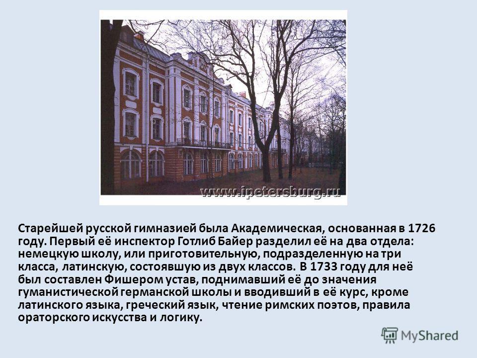 Старейшей русской гимназией была Академическая, основанная в 1726 году. Первый её инспектор Готлиб Байер разделил её на два отдела: немецкую школу, или приготовительную, подразделенную на три класса, латинскую, состоявшую из двух классов. В 1733 году