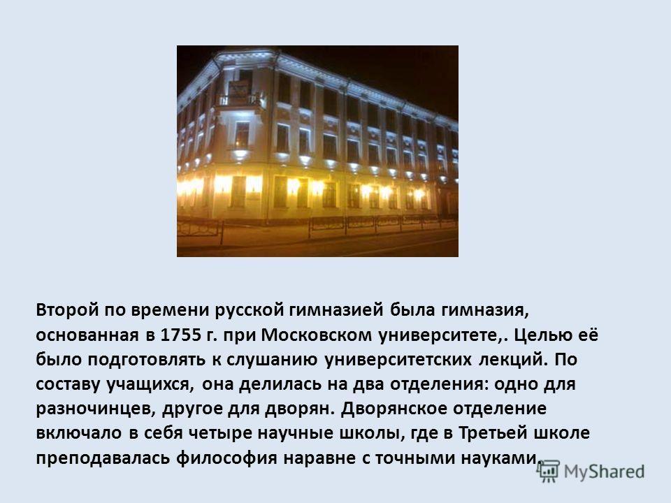 Второй по времени русской гимназией была гимназия, основанная в 1755 г. при Московском университете,. Целью её было подготовлять к слушанию университетских лекций. По составу учащихся, она делилась на два отделения: одно для разночинцев, другое для д