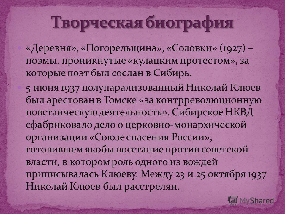«Деревня», «Погорельщина», «Соловки» (1927) – поэмы, проникнутые «кулацким протестом», за которые поэт был сослан в Сибирь. 5 июня 1937 полупарализованный Николай Клюев был арестован в Томске «за контрреволюционную повстанческую деятельность». Сибирс