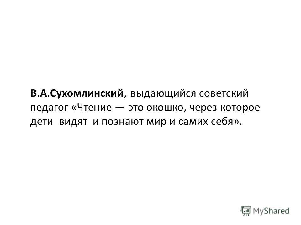 В.А.Сухомлинский, выдающийся советский педагог «Чтение это окошко, через которое дети видят и познают мир и самих себя».