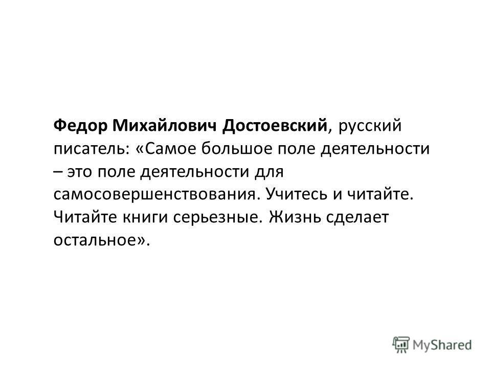 Федор Михайлович Достоевский, русский писатель: «Самое большое поле деятельности – это поле деятельности для самосовершенствования. Учитесь и читайте. Читайте книги серьезные. Жизнь сделает остальное».