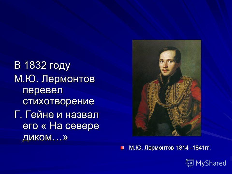 В 1832 году М.Ю. Лермонтов перевел стихотворение Г. Гейне и назвал его « На севере диком…» М.Ю. Лермонтов 1814 -1841 гг.
