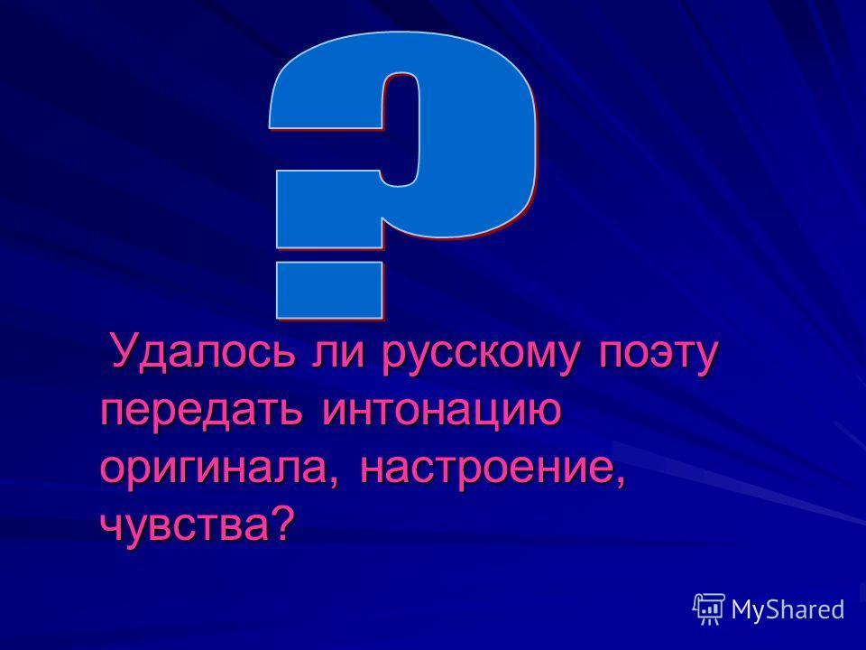 Удалось ли русскому поэту передать интонацию оригинала, настроение, чувства? Удалось ли русскому поэту передать интонацию оригинала, настроение, чувства?