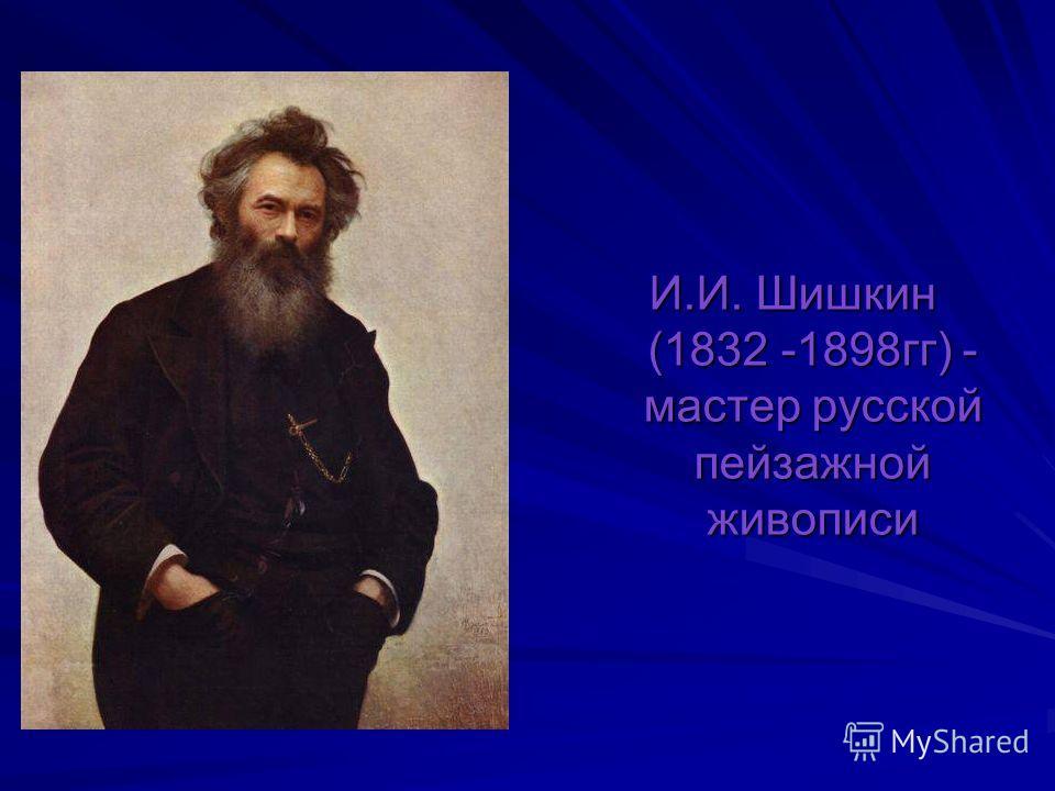 И.И. Шишкин (1832 -1898 гг) - мастер русской пейзажной живописи