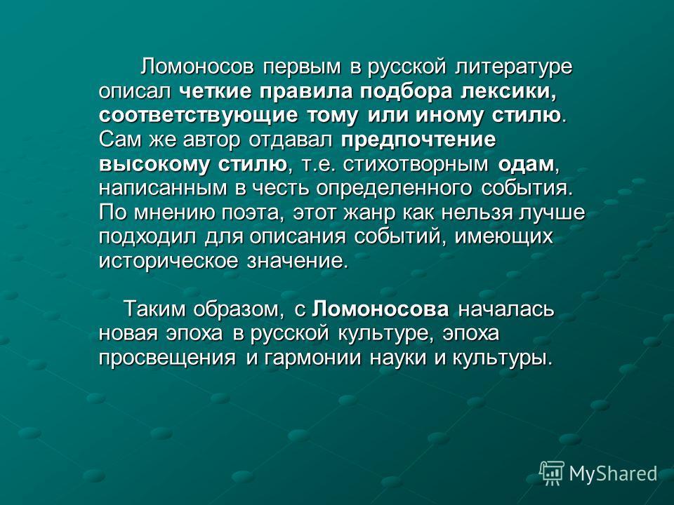Ломоносов первым в русской литературе описал четкие правила подбора лексики, соответствующие тому или иному стилю. Сам же автор отдавал предпочтение высокому стилю, т.е. стихотворным одам, написанным в честь определенного события. По мнению поэта, эт
