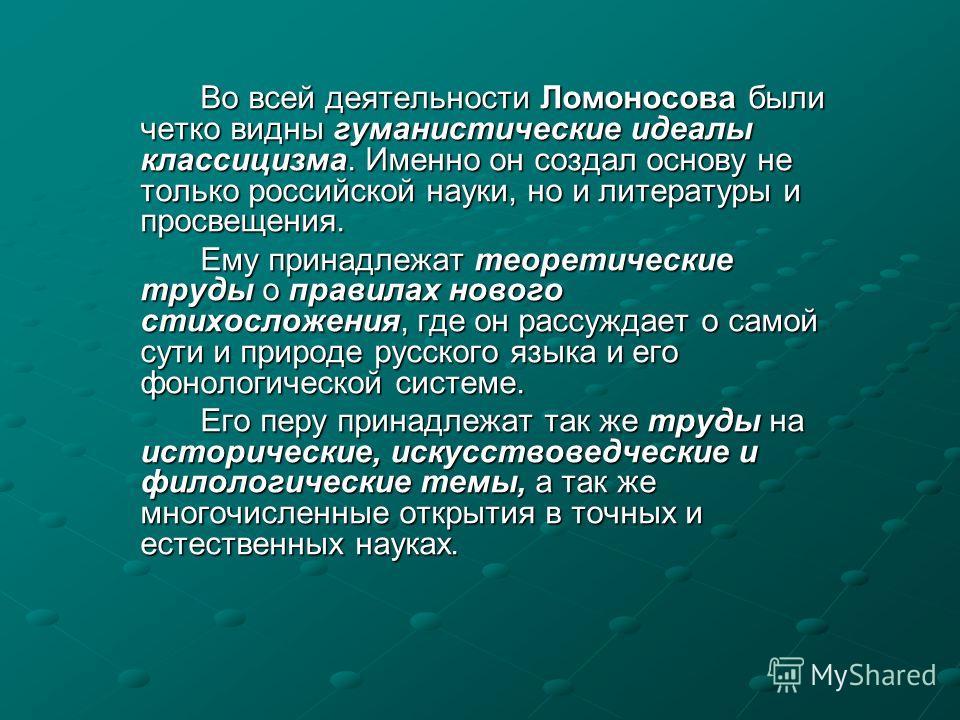 Во всей деятельности Ломоносова были четко видны гуманистические идеалы классицизма. Именно он создал основу не только российской науки, но и литературы и просвещения. Ему принадлежат теоретические труды о правилах нового стихосложения, где он рассуж