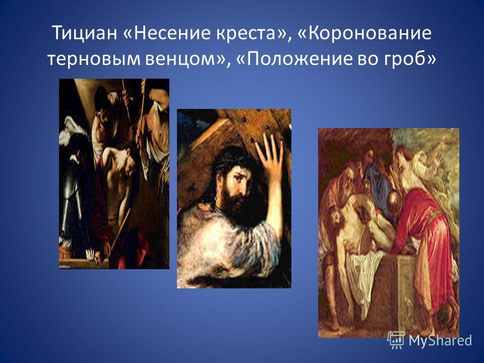 Тициан «Несение креста», «Коронование терновым венцом», «Положение во гроб»