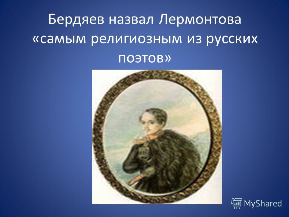 Бердяев назвал Лермонтова «самым религиозным из русских поэтов»
