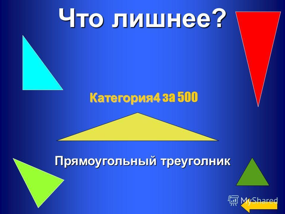 Что лишнее? Прямоугольный треуголник Категория 4 Категория 4 за 500