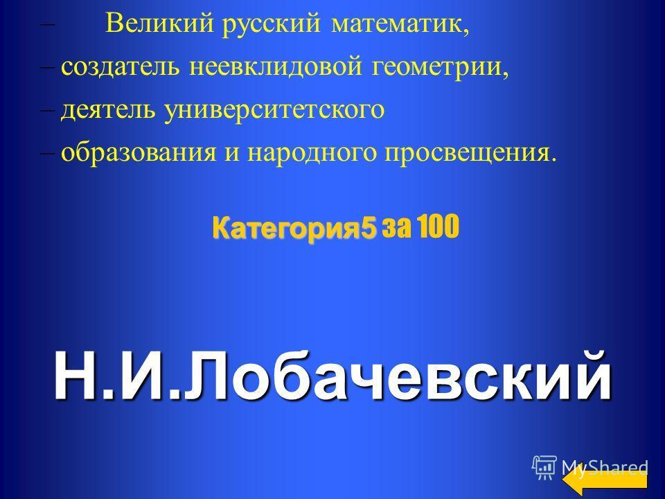 – Великий русский математик, –создатель неевклидовой геометрии, –деятель университетского –образования и народного просвещения.Н.И.Лобачевский Категория 5 Категория 5 за 100