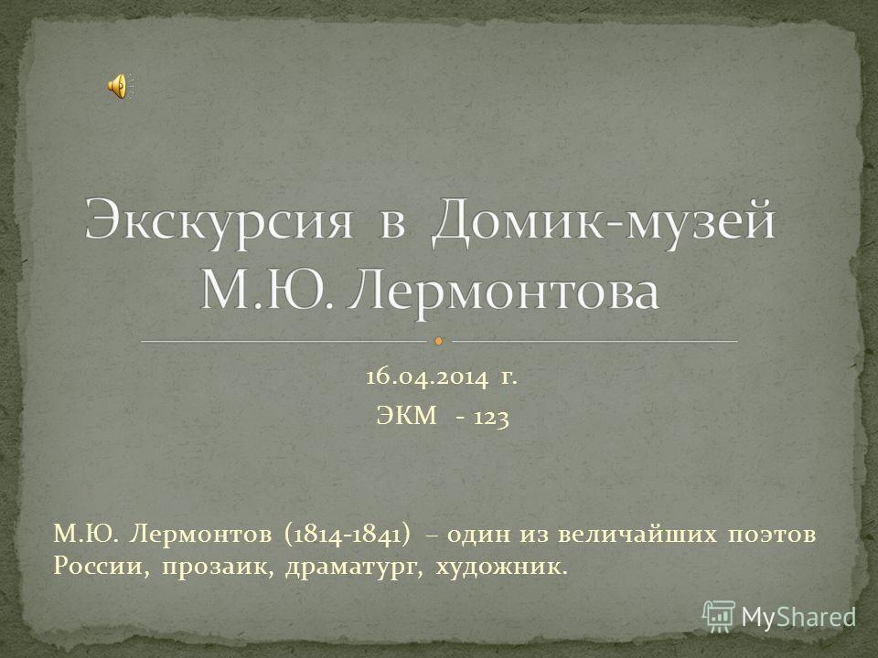 16.04.2014 г. ЭКМ - 123 М.Ю. Лермонтов (1814-1841) – один из величайших поэтов России, прозаик, драматург, художник.