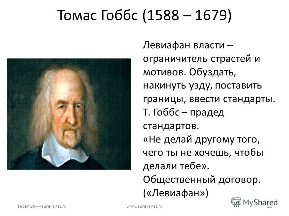 Томас Гоббс (1588 – 1679) Левиафан власти – ограничитель страстей и мотивов. Обуздать, накинуть узду, поставить границы, ввести стандарты. Т. Гоббс – прадед стандартов. «Не делай другому того, чего ты не хочешь, чтобы делали тебе». Общественный догов