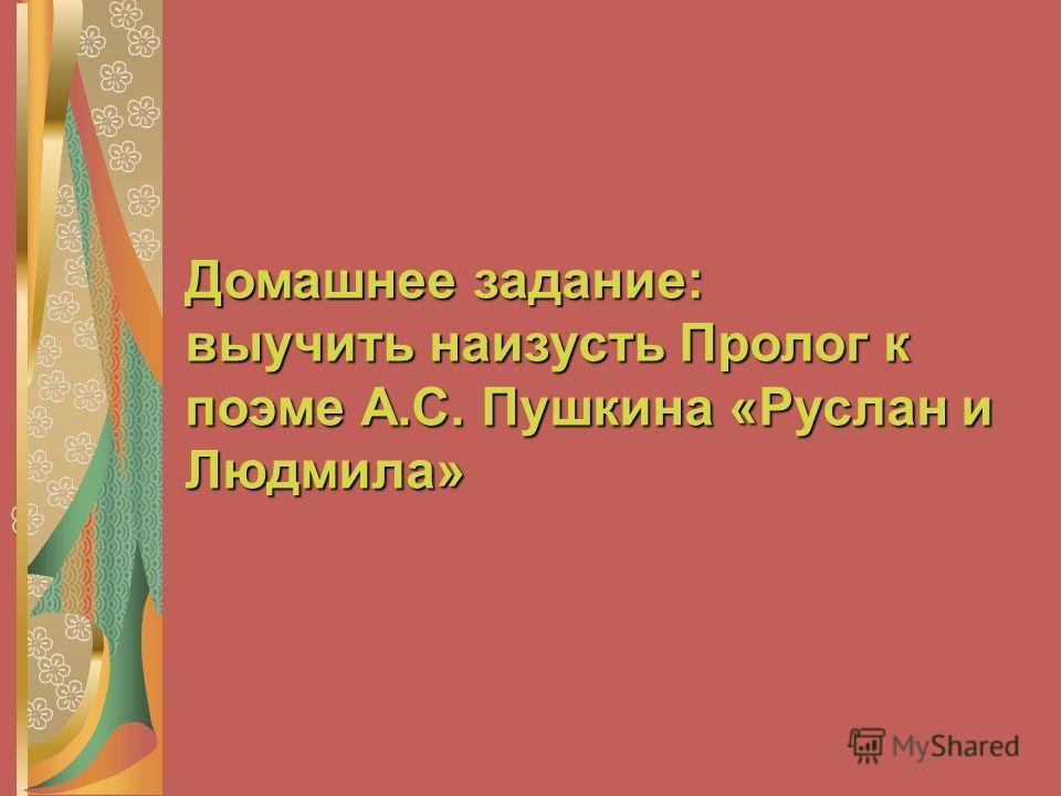 Домашнее задание: выучить наизусть Пролог к поэме А.С. Пушкина «Руслан и Людмила»