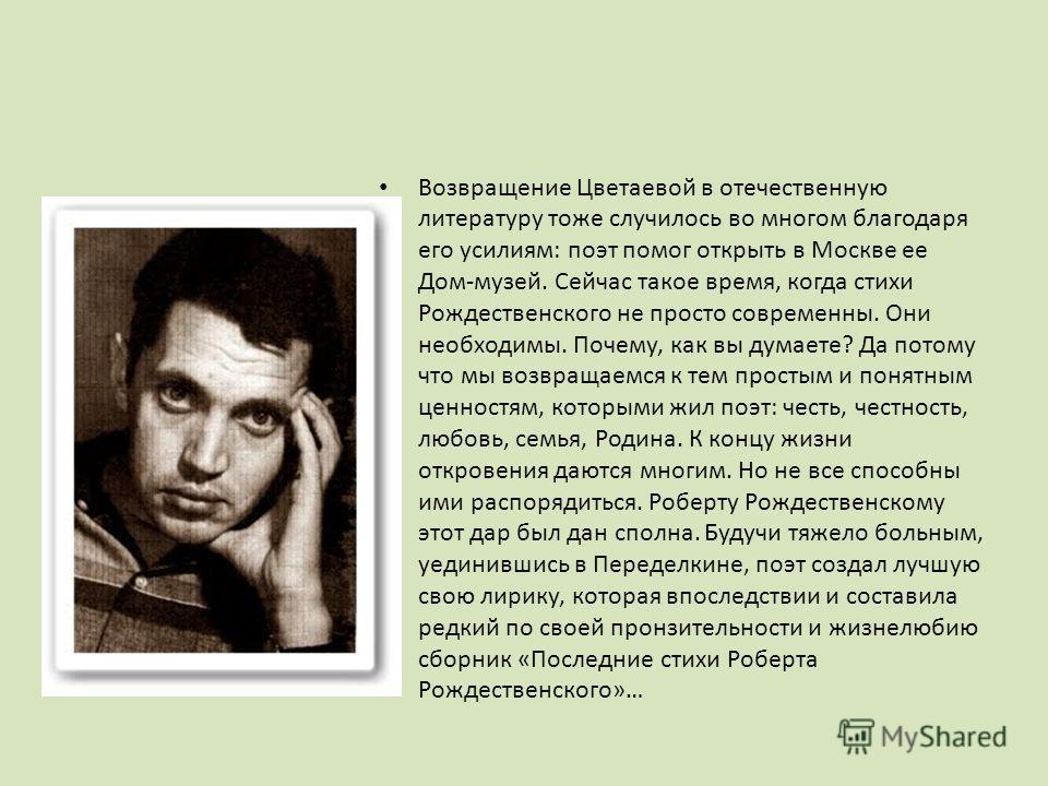 Возвращение Цветаевой в отечественную литературу тоже случилось во многом благодаря его усилиям: поэт помог открыть в Москве ее Дом-музей. Сейчас такое время, когда стихи Рождественского не просто современны. Они необходимы. Почему, как вы думаете? Д