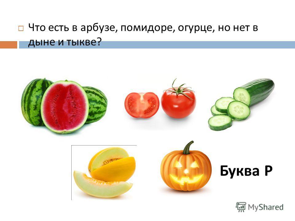 Что есть в арбузе, помидоре, огурце, но нет в дыне и тыкве ? Буква Р