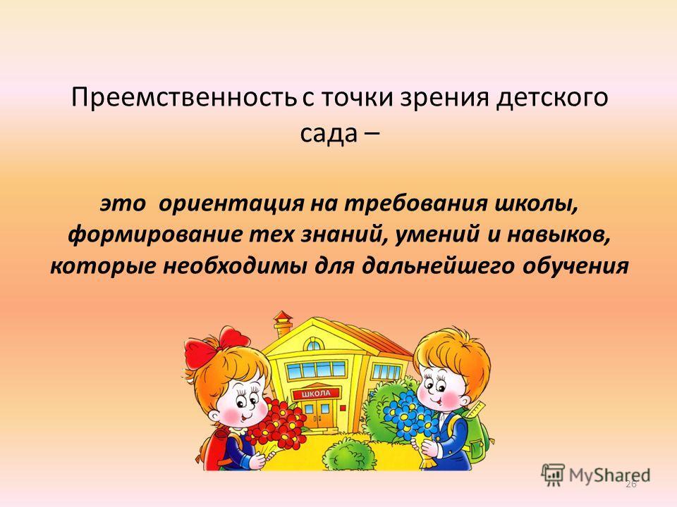 Преемственность с точки зрения детского сада – это ориентация на требования школы, формирование тех знаний, умений и навыков, которые необходимы для дальнейшего обучения 26
