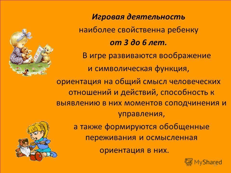 Игровая деятельность наиболее свойственна ребенку от 3 до 6 лет. В игре развиваются воображение и символическая функция, ориентация на общий смысл человеческих отношений и действий, способность к выявлению в них моментов соподчинения и управления, а