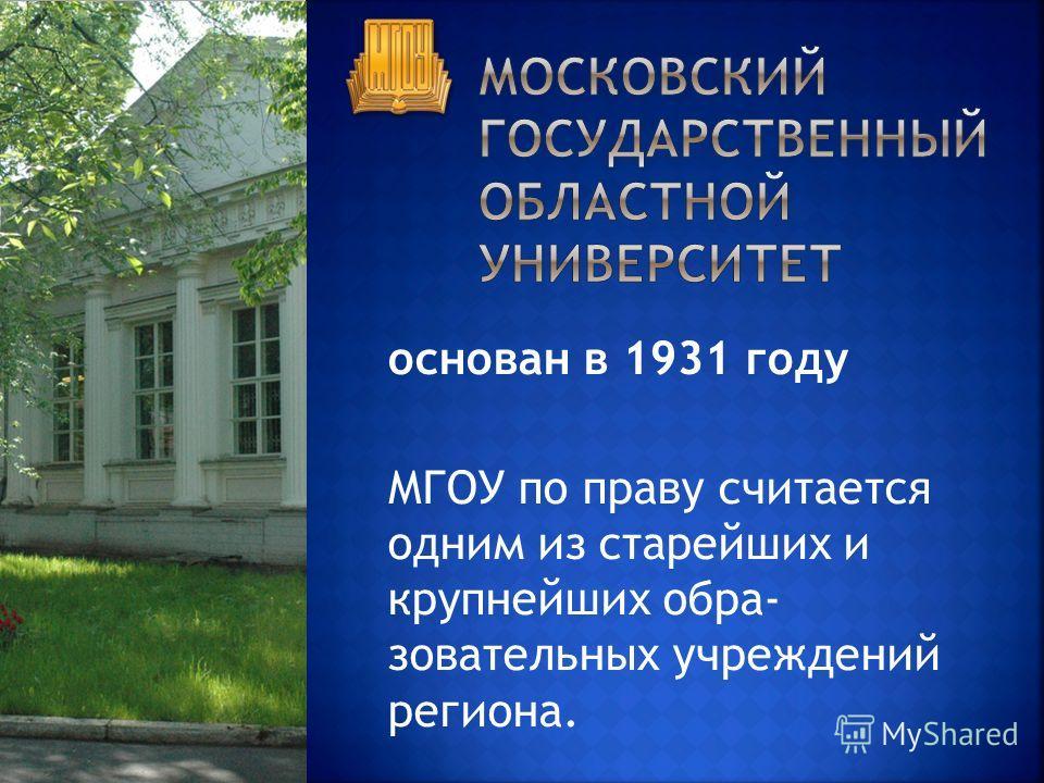 основан в 1931 году МГОУ по праву считается одним из старейших и крупнейших обра зовательных учреждений региона.