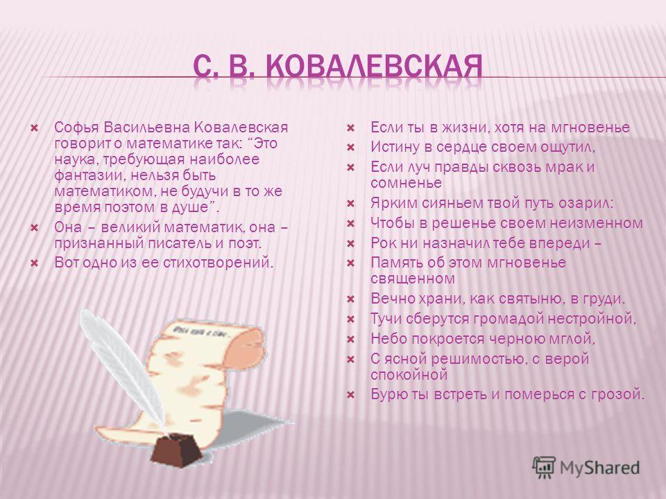 Софья Васильевна Ковалевская говорит о математике так: Это наука, требующая наиболее фантазии, нельзя быть математиком, не будучи в то же время поэтом в душе. Она – великий математик, она – признанный писатель и поэт. Вот одно из ее стихотворений. Ес