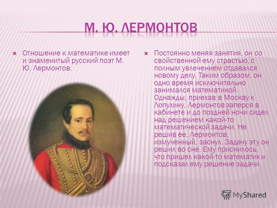 Отношение к математике имеет и знаменитый русский поэт М. Ю. Лермонтов. Постоянно меняя занятия, он со свойственной ему страстью, с полным увлечением отдавался новому делу. Таким образом, он одно время исключительно занимался математикой. Однажды, пр