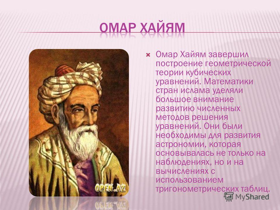 Омар Хайям завершил построение геометрической теории кубических уравнений. Математики стран ислама уделяли большое внимание развитию численных методов решения уравнений. Они были необходимы для развития астрономии, которая основывалась не только на н