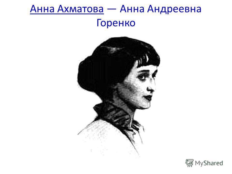 Анна Ахматова Анна Ахматова Анна Андреевна Горенко