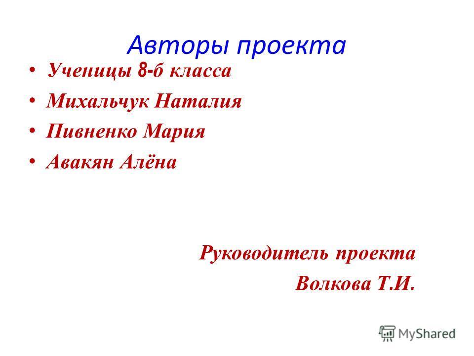 Авторы проекта Ученицы 8- б класса Михальчук Наталия Пивненко Мария Авакян Алёна Руководитель проекта Волкова Т. И.