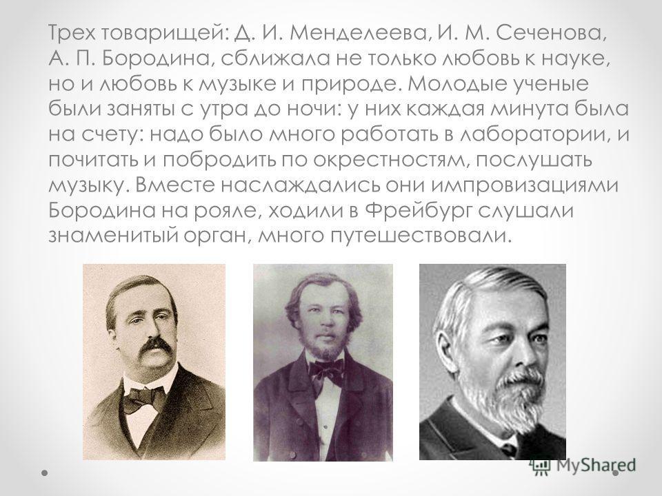 Трех товарищей: Д. И. Менделеева, И. М. Сеченова, А. П. Бородина, сближала не только любовь к науке, но и любовь к музыке и природе. Молодые ученые были заняты с утра до ночи: у них каждая минута была на счету: надо было много работать в лаборатории,