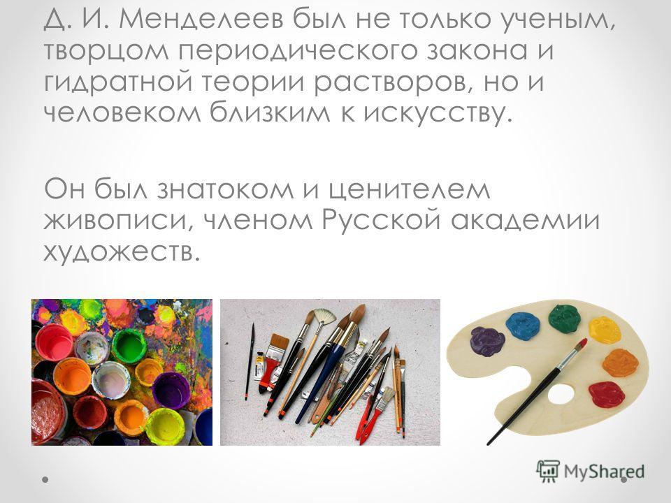 Д. И. Менделеев был не только ученым, творцом периодического закона и гидратной теории растворов, но и человеком близким к искусству. Он был знатоком и ценителем живописи, членом Русской академии художеств.