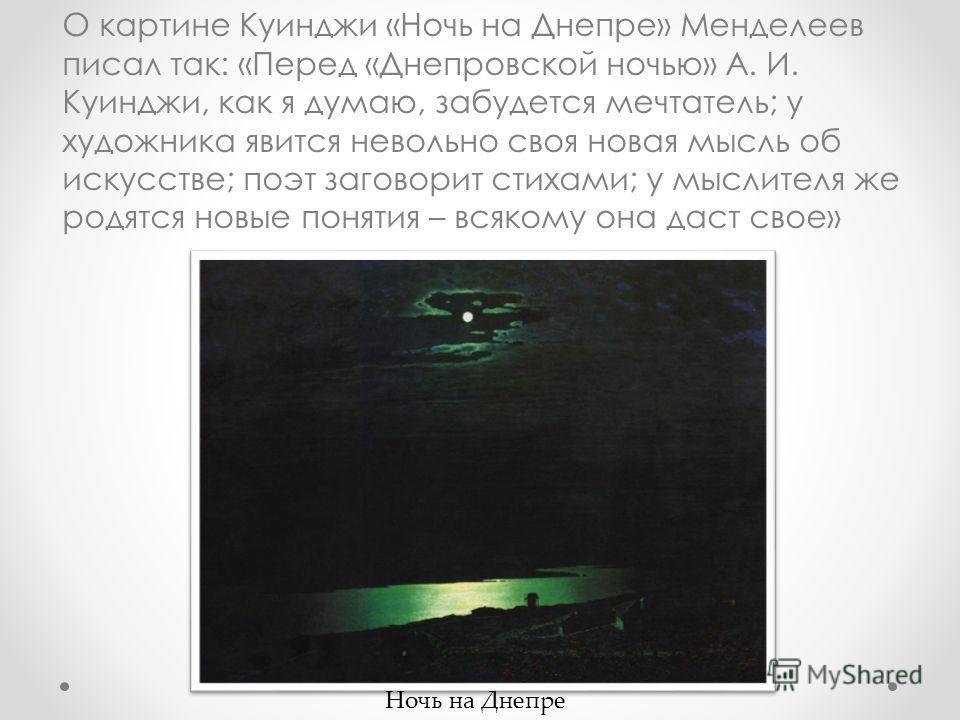 О картине Куинджи «Ночь на Днепре» Менделеев писал так: «Перед «Днепровской ночью» А. И. Куинджи, как я думаю, забудется мечтатель; у художника явится невольно своя новая мысль об искусстве; поэт заговорит стихами; у мыслителя же родятся новые поняти