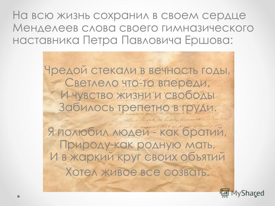 На всю жизнь сохранил в своем сердце Менделеев слова своего гимназического наставника Петра Павловича Ершова: Чредой стекали в вечность годы, Светлело что-то впереди, И чувство жизни и свободы Забилось трепетно в груди. Я полюбил людей - как братий,