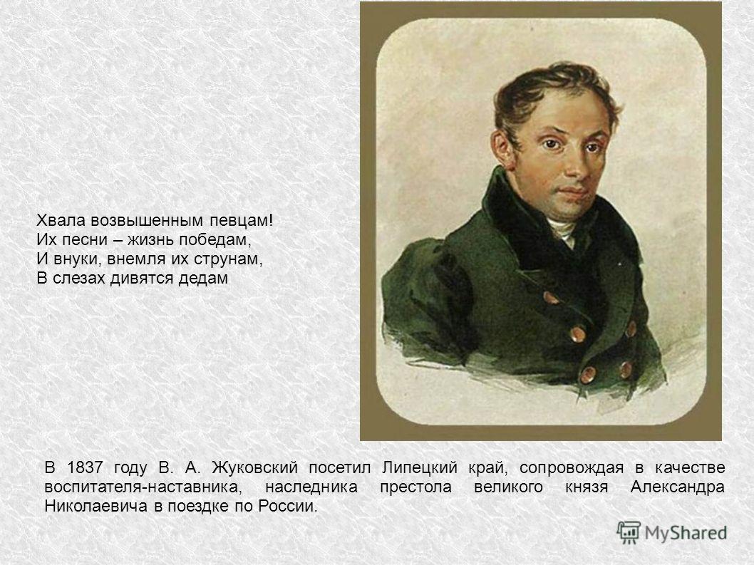 В 1837 году В. А. Жуковский посетил Липецкий край, сопровождая в качестве воспитателя-наставника, наследника престола великого князя Александра Николаевича в поездке по России. Хвала возвышенным певцам! Их песни – жизнь победам, И внуки, внемля их ст