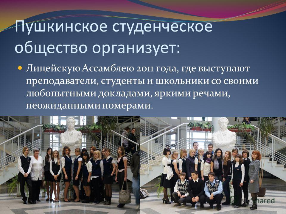 Пушкинское студенческое общество организует: Лицейскую Ассамблею 2011 года, где выступают преподаватели, студенты и школьники со своими любопытными докладами, яркими речами, неожиданными номерами.
