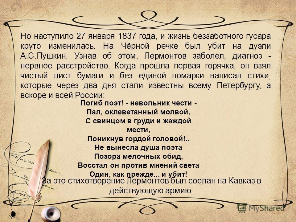 Но наступило 27 января 1837 года, и жизнь беззаботного гусара круто изменилась. На Чёрной речке был убит на дуэли А.С.Пушкин. Узнав об этом, Лермонтов заболел, диагноз - нервное расстройство. Когда прошла первая горячка, он взял чистый лист бумаги и