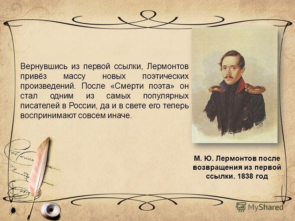 М. Ю. Лермонтов после возвращения из первой ссылки. 1838 год Вернувшись из первой ссылки, Лермонтов привёз массу новых поэтических произведений. После «Смерти поэта» он стал одним из самых популярных писателей в России, да и в свете его теперь воспри