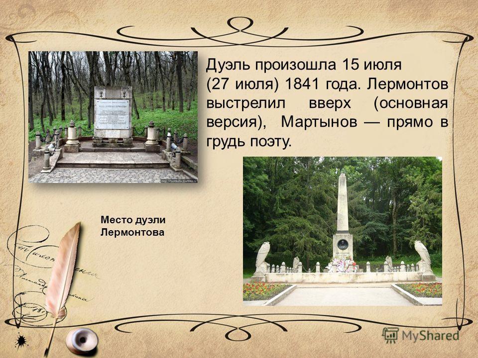 Дуэль произошла 15 июля (27 июля) 1841 года. Лермонтов выстрелил вверх (основная версия), Мартынов прямо в грудь поэту. Место дуэли Лермонтова
