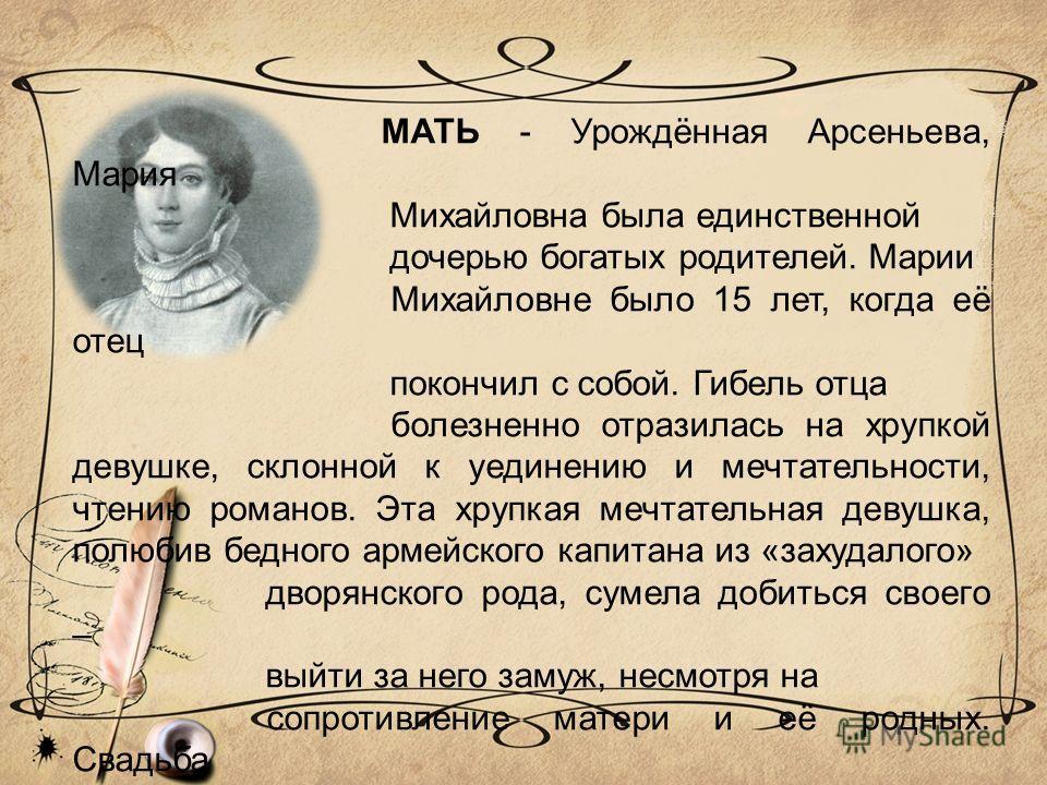 МАТЬ - Урождённая Арсеньева, Мария Михайловна была единственной дочерью богатых родителей. Марии Михайловне было 15 лет, когда её отец покончил с собой. Гибель отца болезненно отразилась на хрупкой девушке, склонной к уединению и мечтательности, чтен