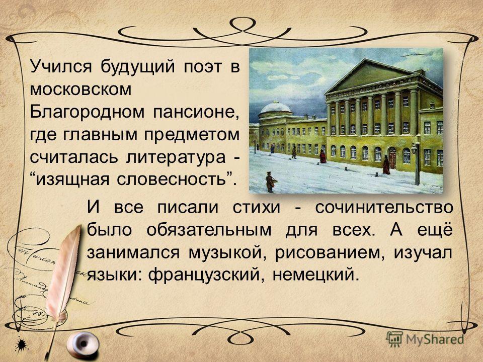 Учился будущий поэт в московском Благородном пансионе, где главным предметом считалась литература - изящная словесность. И все писали стихи - сочинительство было обязательным для всех. А ещё занимался музыкой, рисованием, изучал языки: французский, н