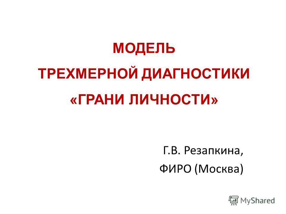 МОДЕЛЬ ТРЕХМЕРНОЙ ДИАГНОСТИКИ «ГРАНИ ЛИЧНОСТИ» Г.В. Резапкина, ФИРО (Москва)