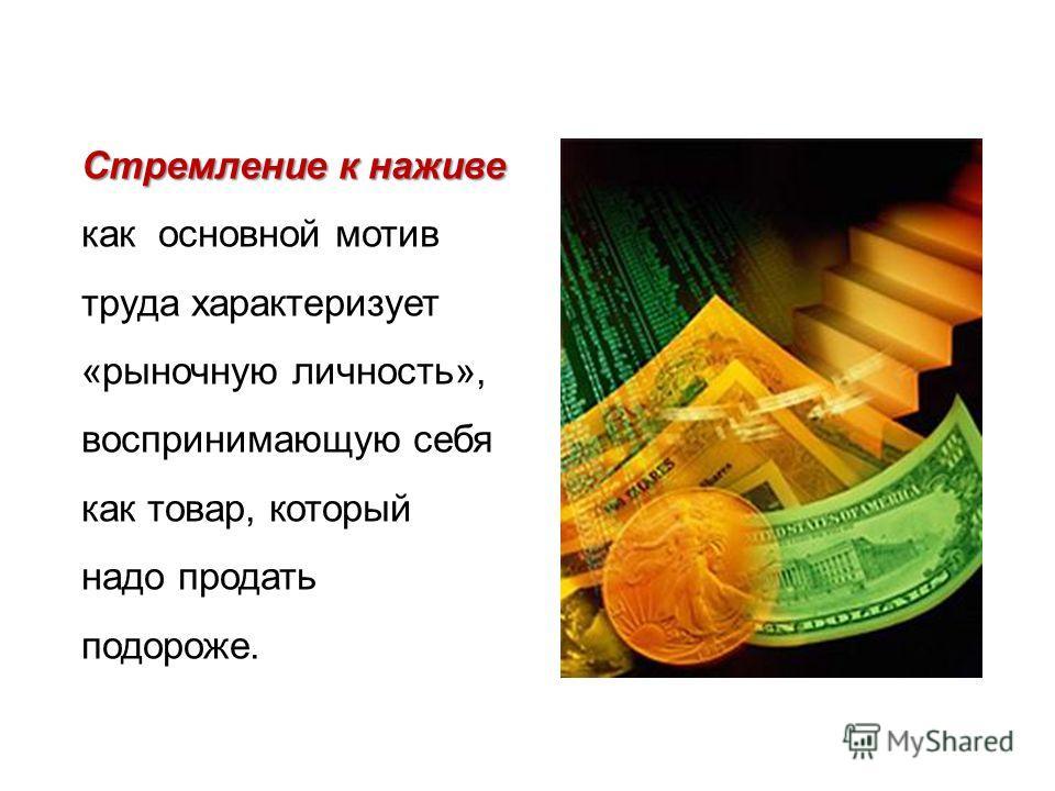 Стремление к наживе Стремление к наживе как основной мотив труда характеризует «рыночную личность», воспринимающую себя как товар, который надо продать подороже.