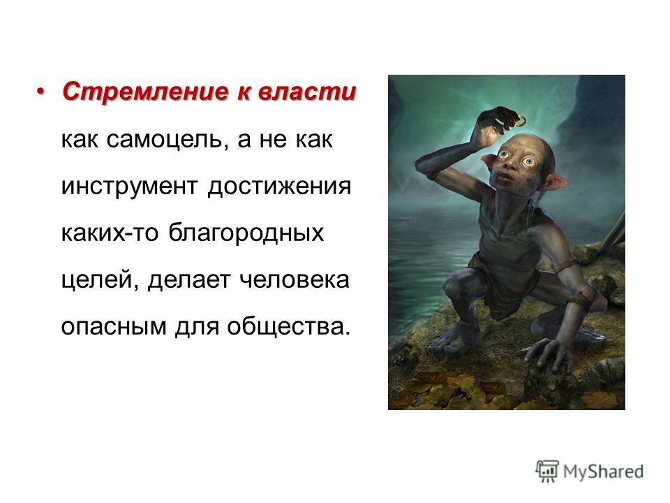 Стремление к власти Стремление к власти как самоцель, а не как инструмент достижения каких-то благородных целей, делает человека опасным для общества.
